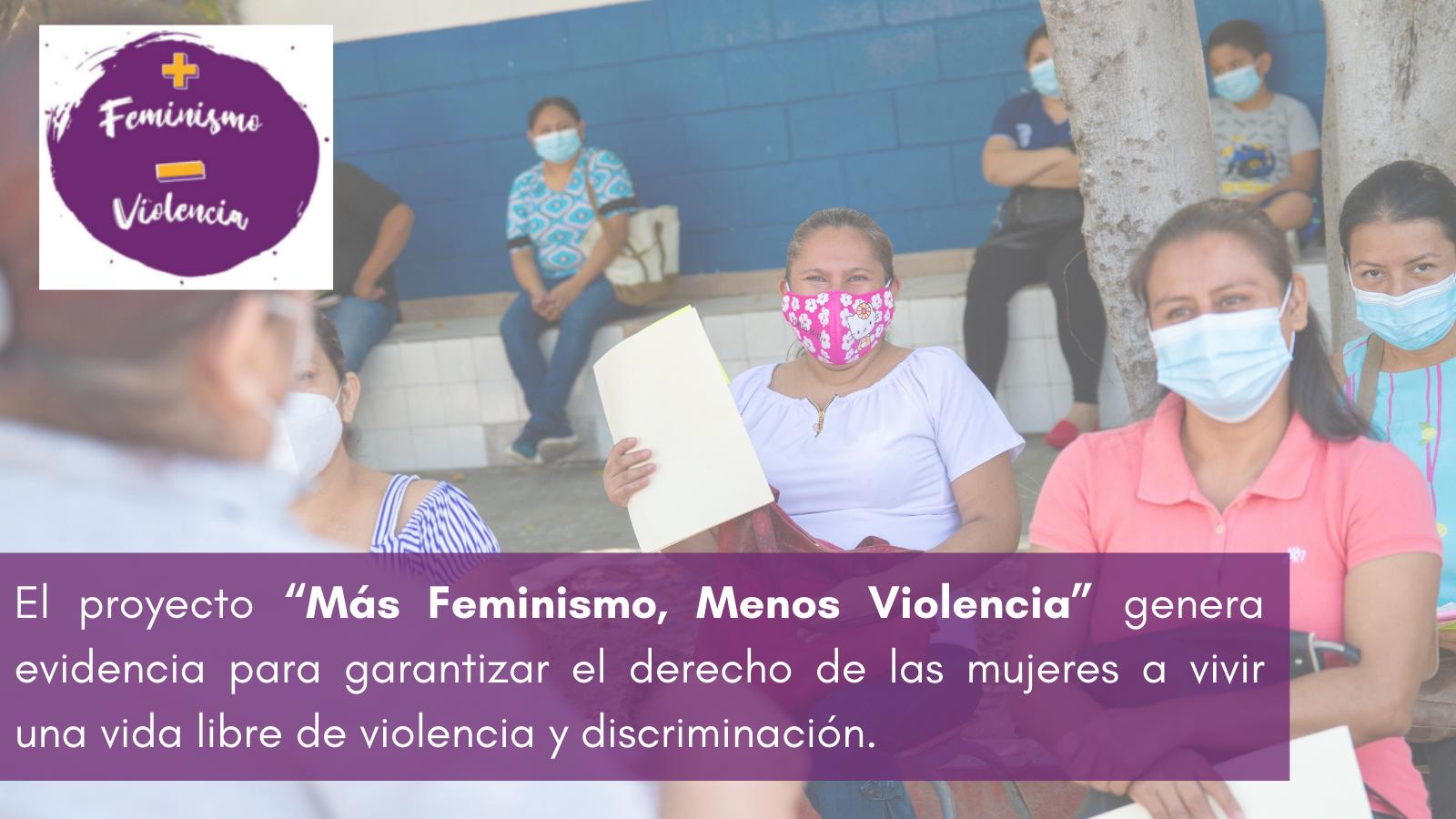 """El proyecto """"Más Feminismo, Menos Violencia"""" genera evidencia para garantizar el derecho de las mujeres a vivir una vida libre de violencia y discriminación."""